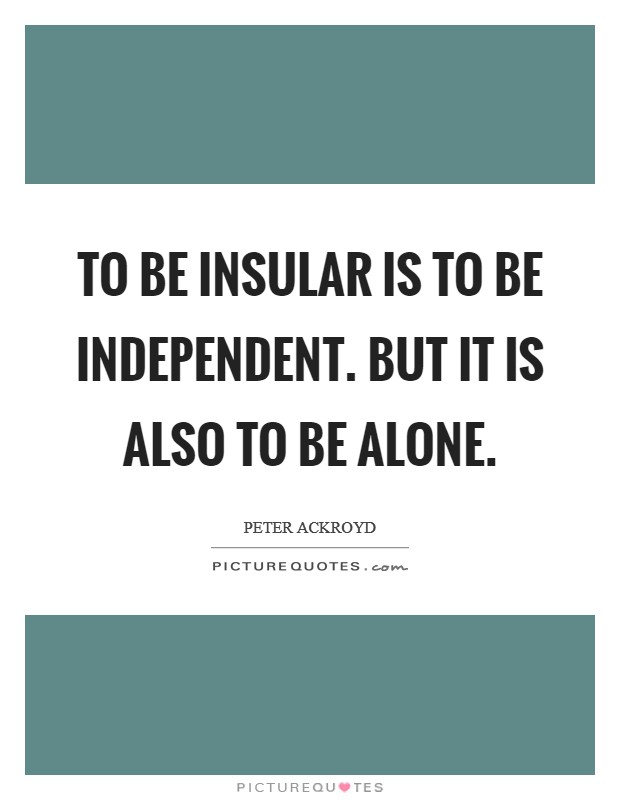 To be insular is to be independent. But it is also to be alone Picture Quote #1