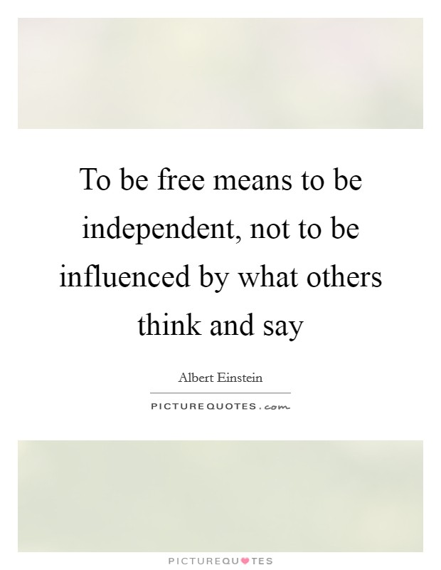 To be free means to be independent, not to be influenced by what others think and say Picture Quote #1