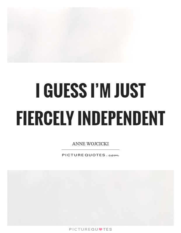 I guess I'm just fiercely independent Picture Quote #1