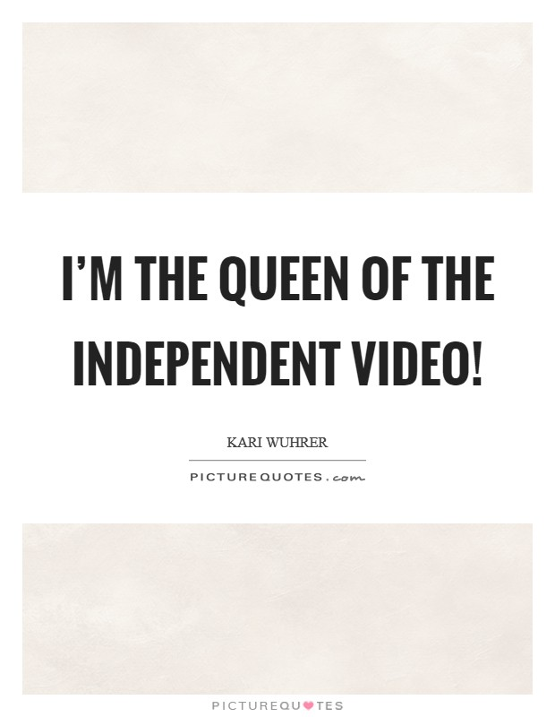 I'm the queen of the independent video! Picture Quote #1