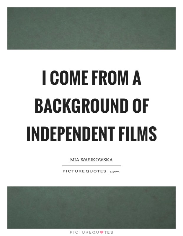 I come from a background of independent films Picture Quote #1