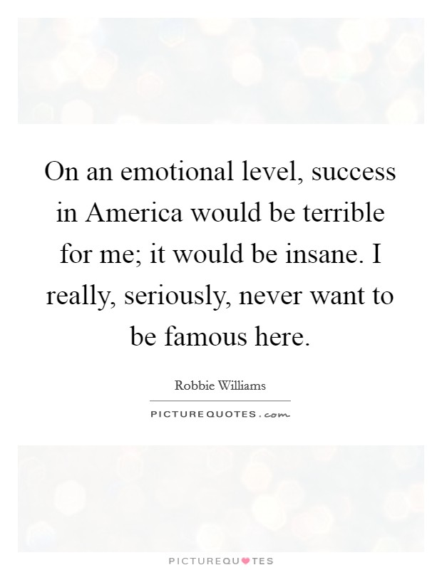 On an emotional level, success in America would be terrible for me; it would be insane. I really, seriously, never want to be famous here Picture Quote #1