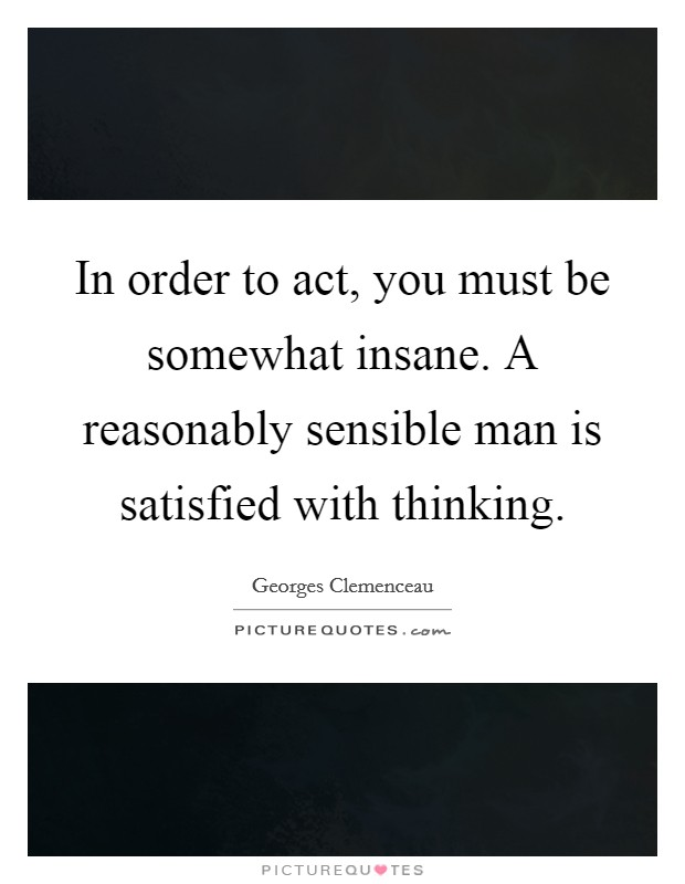 In order to act, you must be somewhat insane. A reasonably sensible man is satisfied with thinking Picture Quote #1