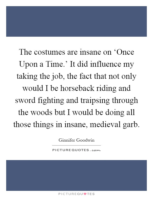 The costumes are insane on 'Once Upon a Time.' It did influence my taking the job, the fact that not only would I be horseback riding and sword fighting and traipsing through the woods but I would be doing all those things in insane, medieval garb Picture Quote #1