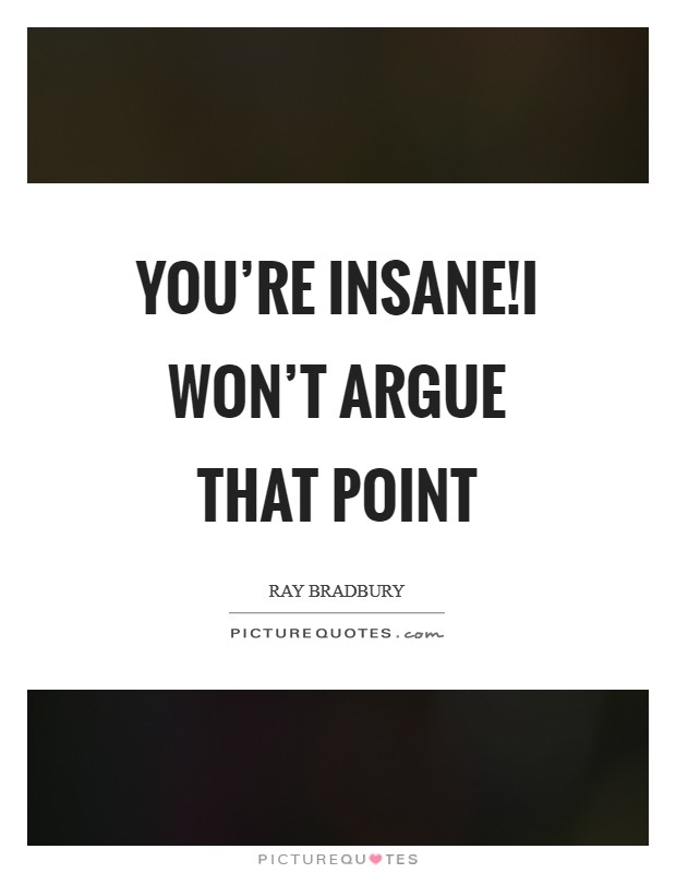 You're insane!I won't argue that point Picture Quote #1