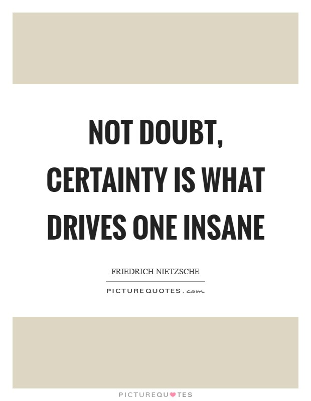 Not doubt, certainty is what drives one insane Picture Quote #1