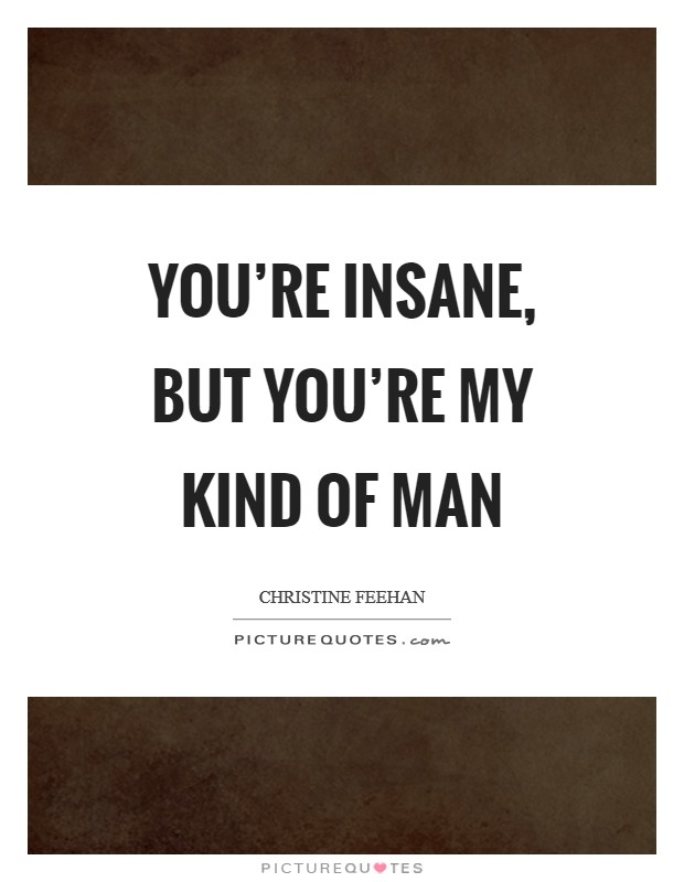 You're insane, but you're my kind of man Picture Quote #1