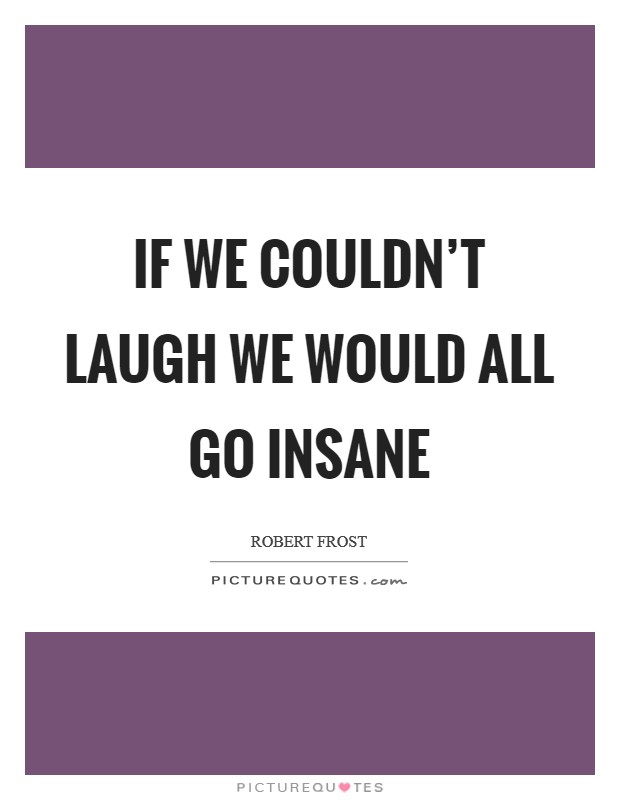 If we couldn't laugh we would all go insane Picture Quote #1