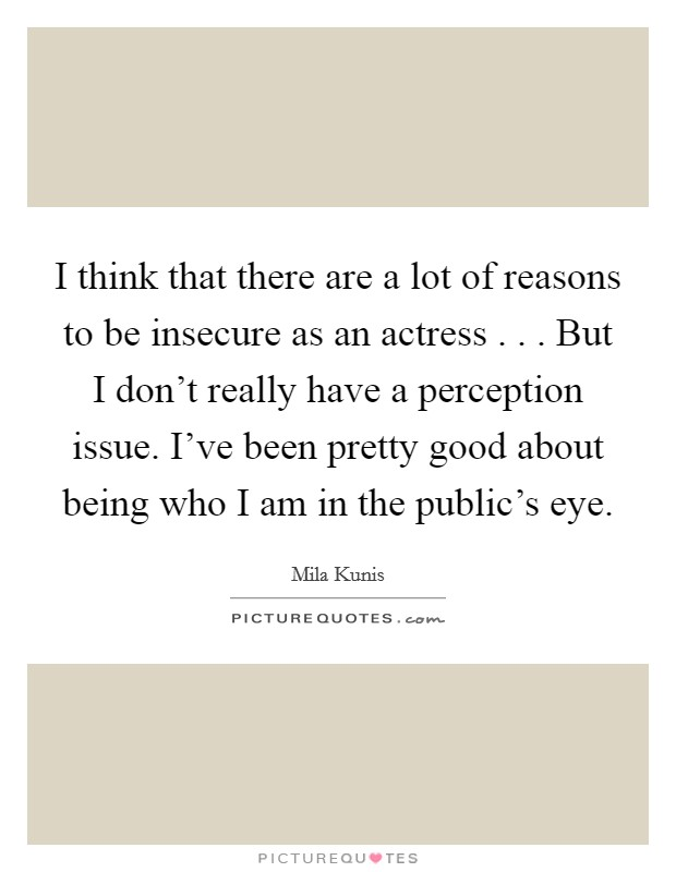 I think that there are a lot of reasons to be insecure as an actress . . . But I don't really have a perception issue. I've been pretty good about being who I am in the public's eye Picture Quote #1