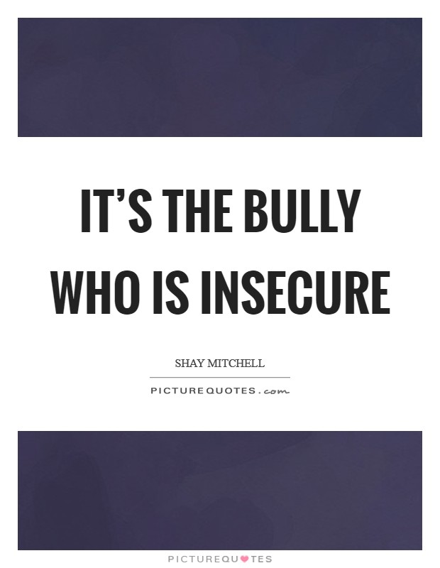 It's the bully who is insecure Picture Quote #1