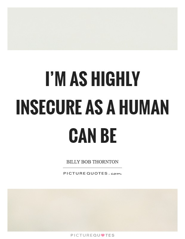 I'm as highly insecure as a human can be Picture Quote #1
