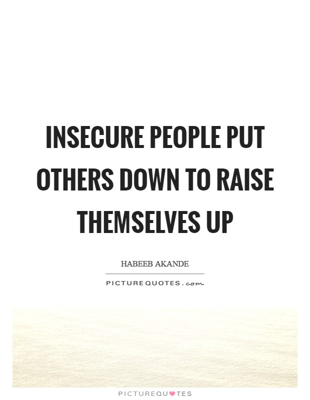 Insecure people put others down to raise themselves up Picture Quote #1