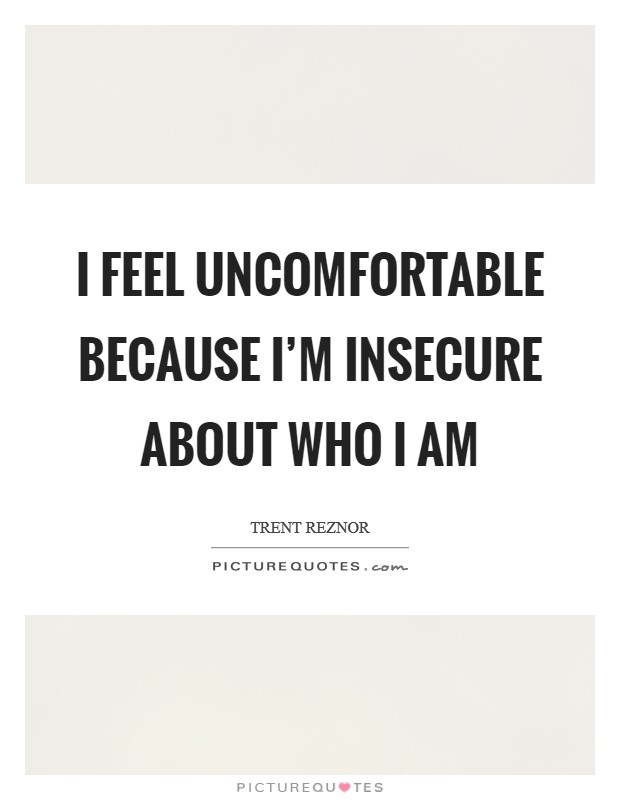 I feel uncomfortable because I'm insecure about who I am Picture Quote #1
