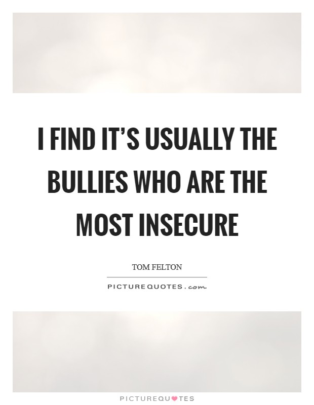 I find it's usually the bullies who are the most insecure Picture Quote #1