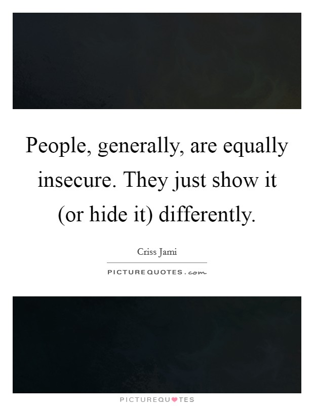 People, generally, are equally insecure. They just show it (or hide it) differently Picture Quote #1