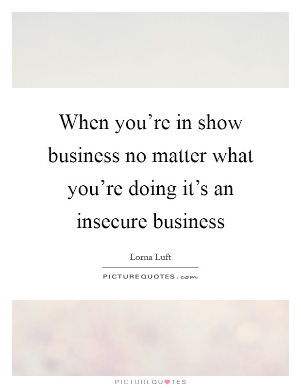 When you're in show business no matter what you're doing it's an insecure business Picture Quote #1