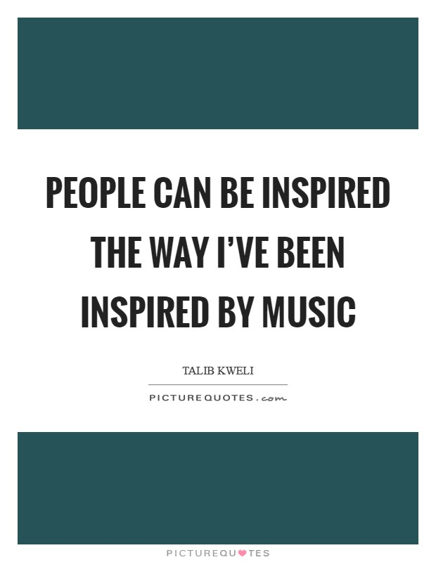 People can be inspired the way I've been inspired by music Picture Quote #1