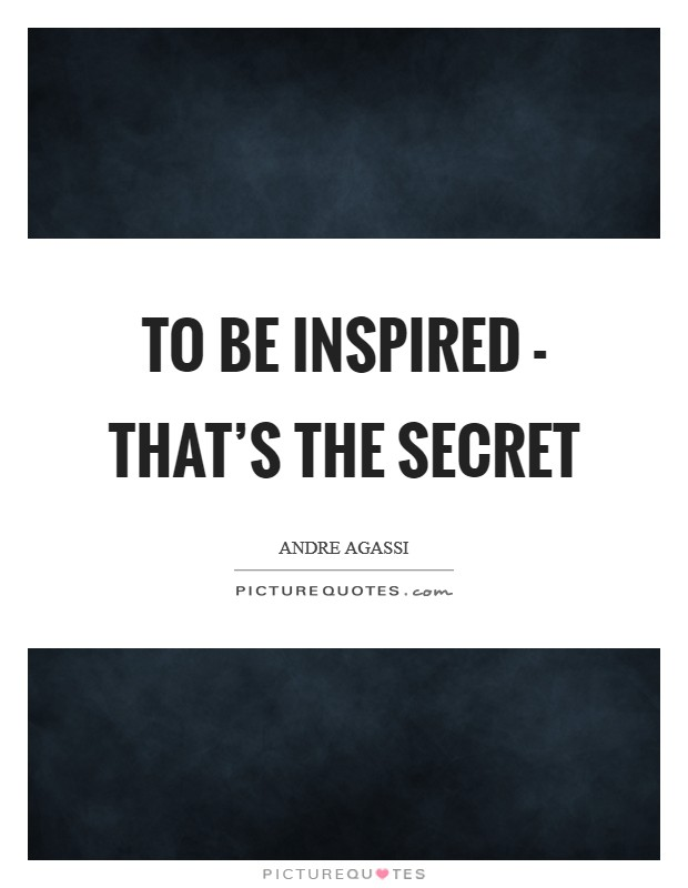 To be inspired - that's the secret Picture Quote #1