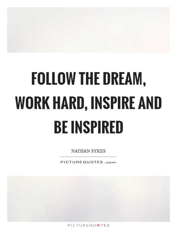 Follow the dream, work hard, inspire and be inspired Picture Quote #1