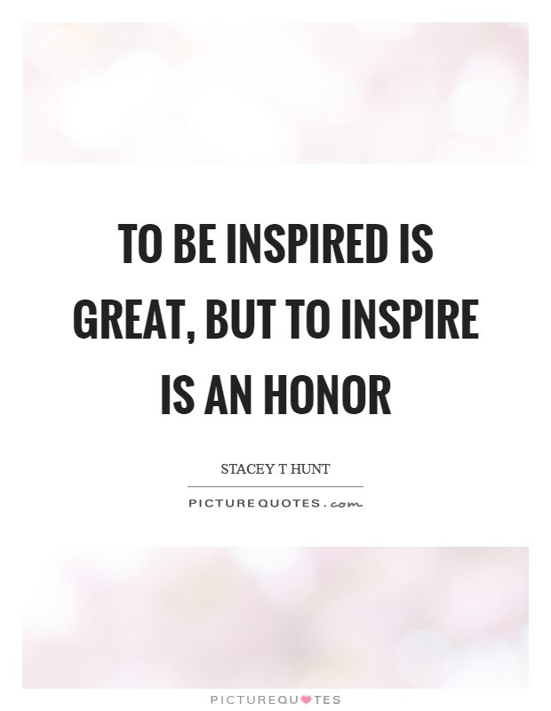 To be inspired is great, but to inspire is an honor Picture Quote #1