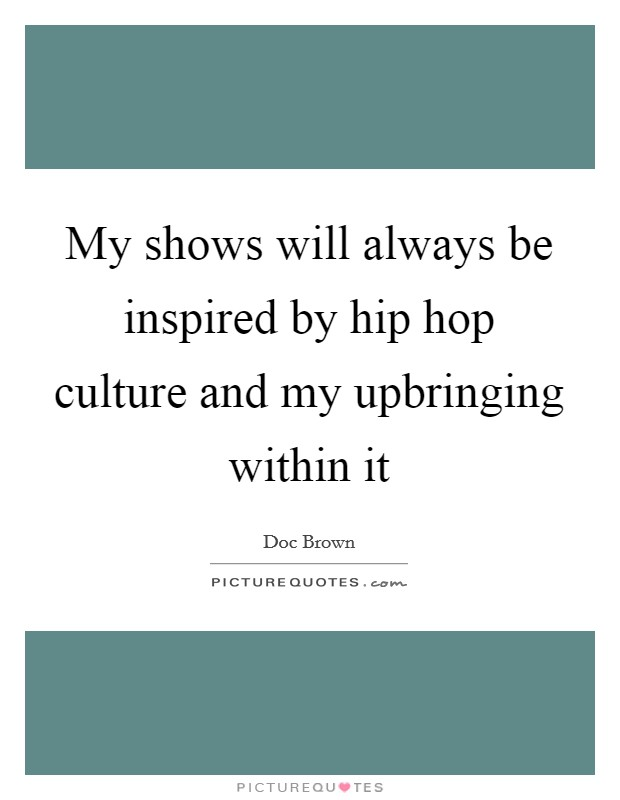 My shows will always be inspired by hip hop culture and my upbringing within it Picture Quote #1