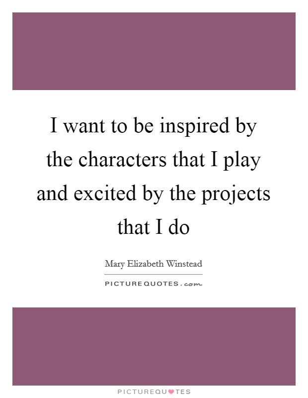 I want to be inspired by the characters that I play and excited by the projects that I do Picture Quote #1