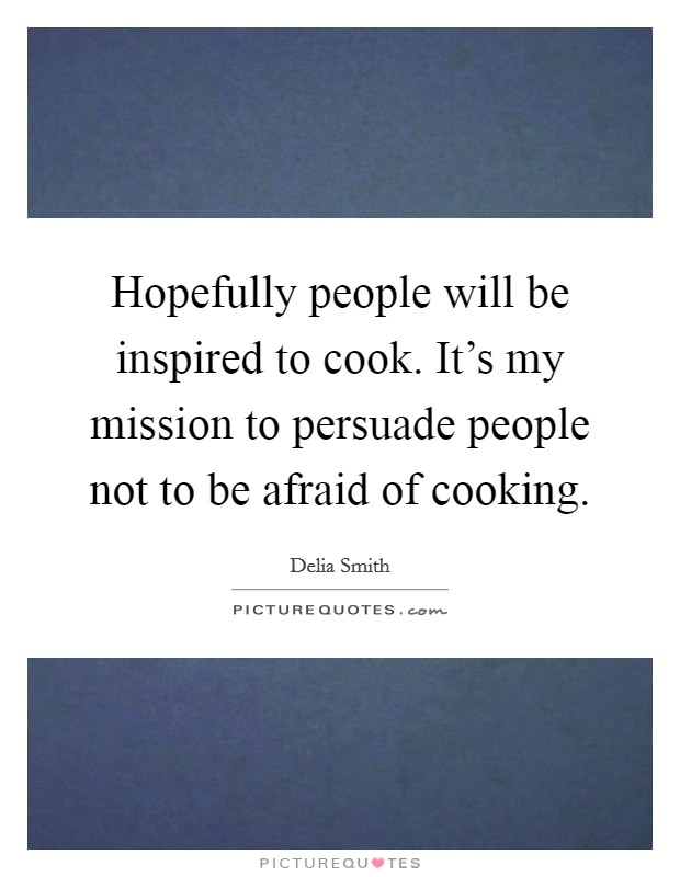 Hopefully people will be inspired to cook. It's my mission to persuade people not to be afraid of cooking. Picture Quote #1