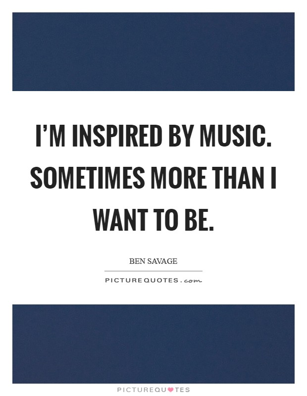 I'm inspired by music. Sometimes more than I want to be Picture Quote #1