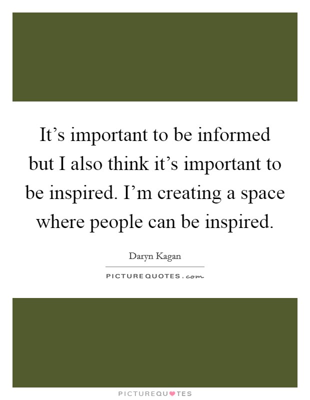 It's important to be informed but I also think it's important to be inspired. I'm creating a space where people can be inspired Picture Quote #1