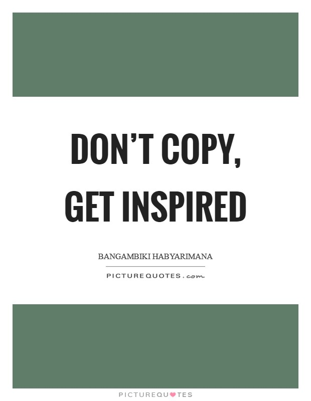 Don't copy, get inspired Picture Quote #1