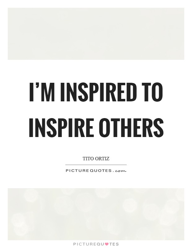 I'm inspired to inspire others Picture Quote #1