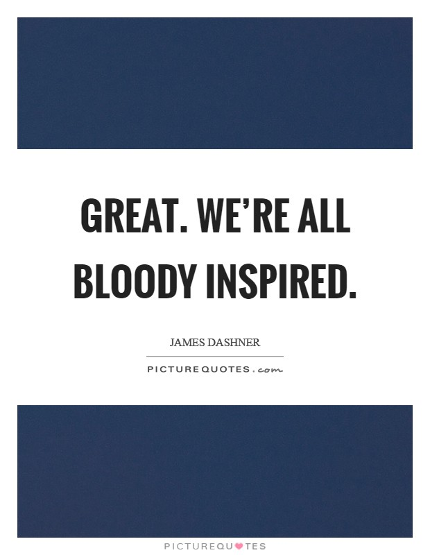 Great. We're all bloody inspired Picture Quote #1