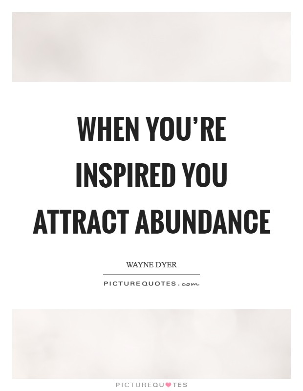 When you're inspired you attract abundance Picture Quote #1