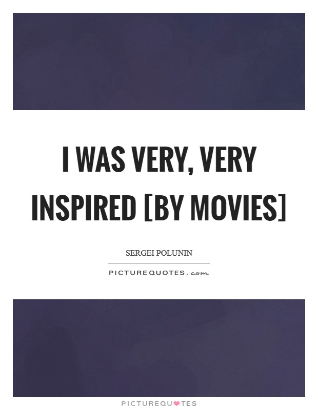 I was very, very inspired [by movies] Picture Quote #1