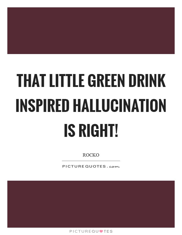 That little green drink inspired hallucination is right! Picture Quote #1