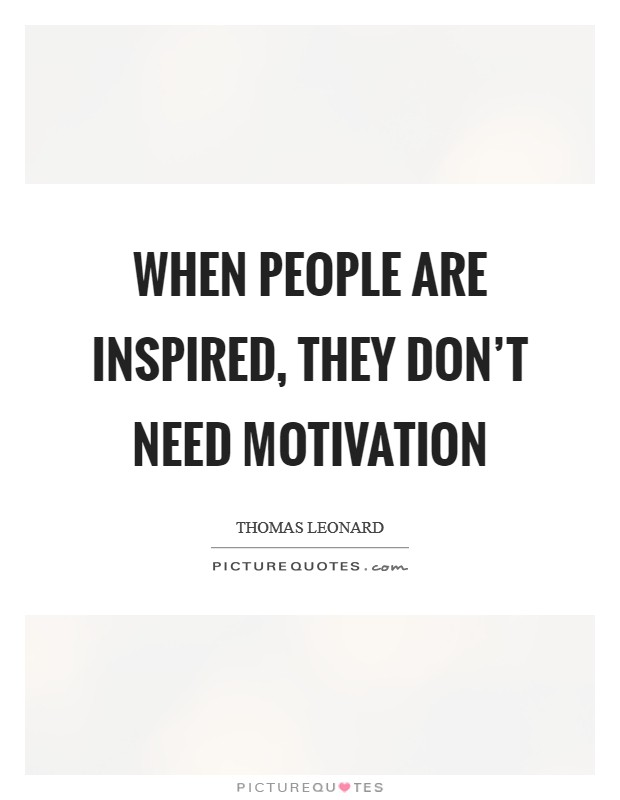When people are inspired, they don't need motivation Picture Quote #1