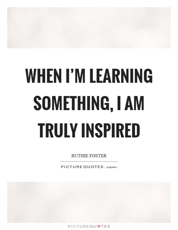 When I'm learning something, I am truly inspired Picture Quote #1