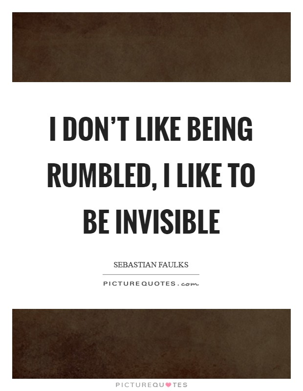 I don't like being rumbled, I like to be invisible Picture Quote #1