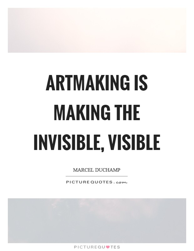 Artmaking is making the invisible, visible Picture Quote #1