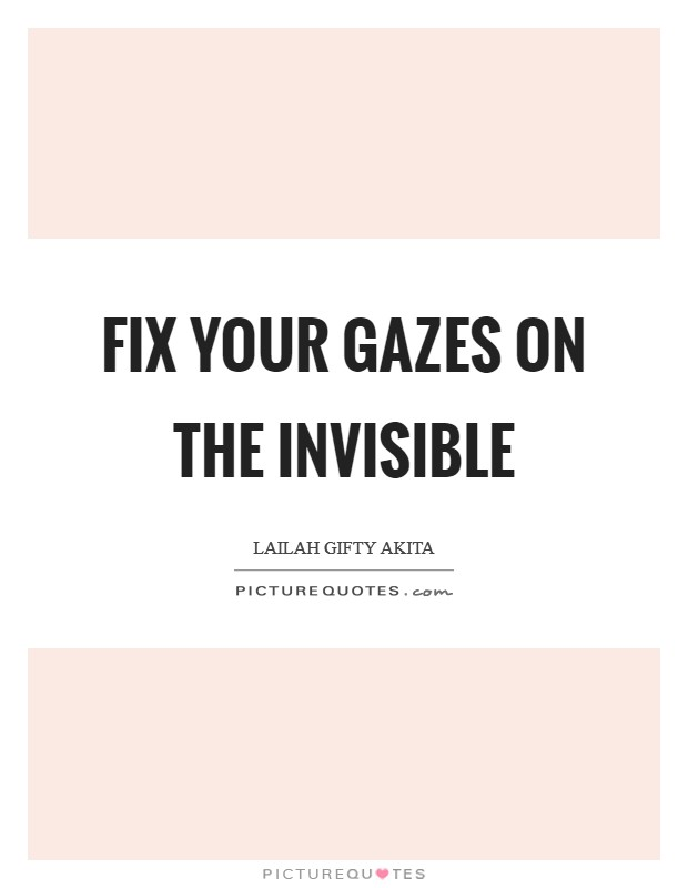 Fix your gazes on the invisible Picture Quote #1