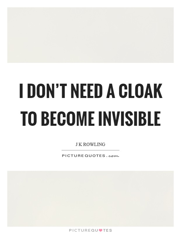 I don't need a cloak to become invisible Picture Quote #1