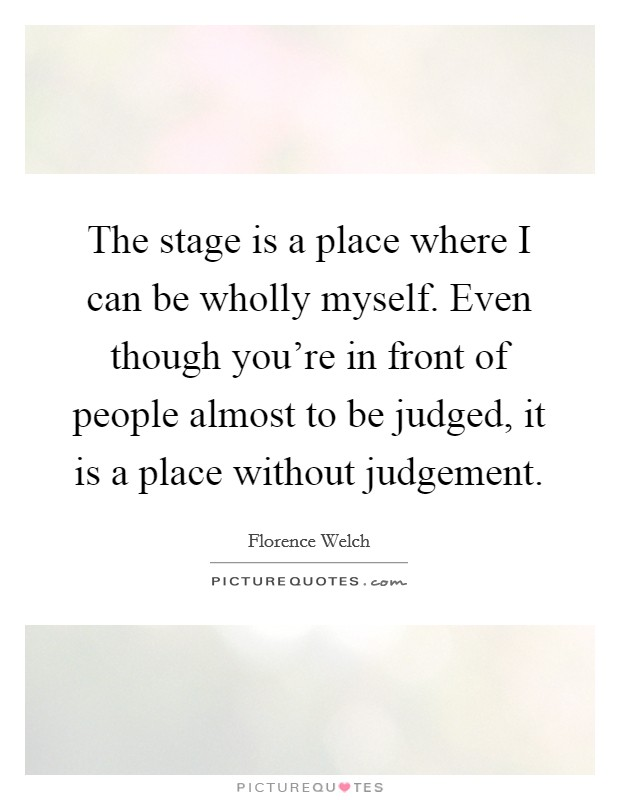The stage is a place where I can be wholly myself. Even though you're in front of people almost to be judged, it is a place without judgement Picture Quote #1