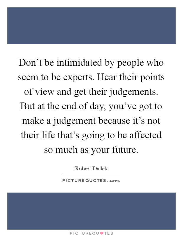 Don't be intimidated by people who seem to be experts. Hear their points of view and get their judgements. But at the end of day, you've got to make a judgement because it's not their life that's going to be affected so much as your future Picture Quote #1