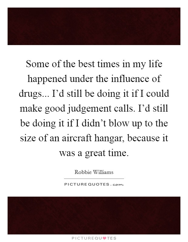 Some of the best times in my life happened under the influence of drugs... I'd still be doing it if I could make good judgement calls. I'd still be doing it if I didn't blow up to the size of an aircraft hangar, because it was a great time Picture Quote #1
