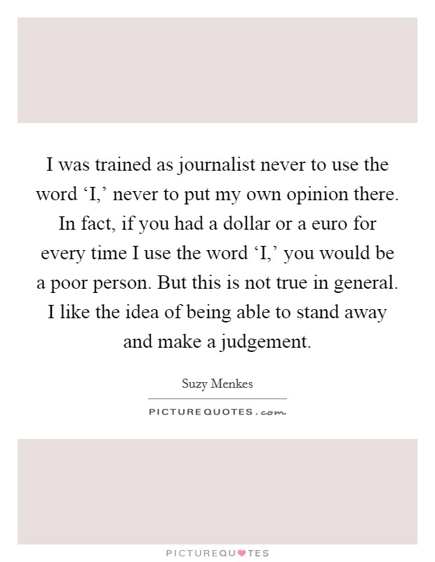 I was trained as journalist never to use the word 'I,' never to put my own opinion there. In fact, if you had a dollar or a euro for every time I use the word 'I,' you would be a poor person. But this is not true in general. I like the idea of being able to stand away and make a judgement Picture Quote #1