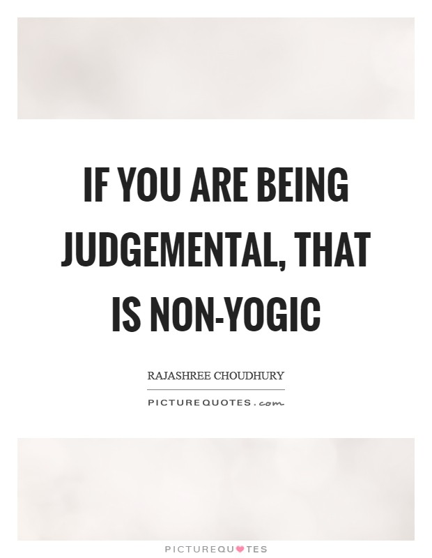 If you are being judgemental, that is non-yogic Picture Quote #1