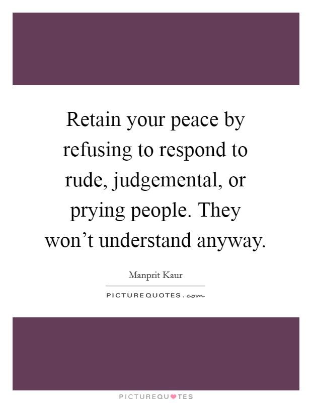 Retain your peace by refusing to respond to rude, judgemental, or prying people. They won't understand anyway Picture Quote #1