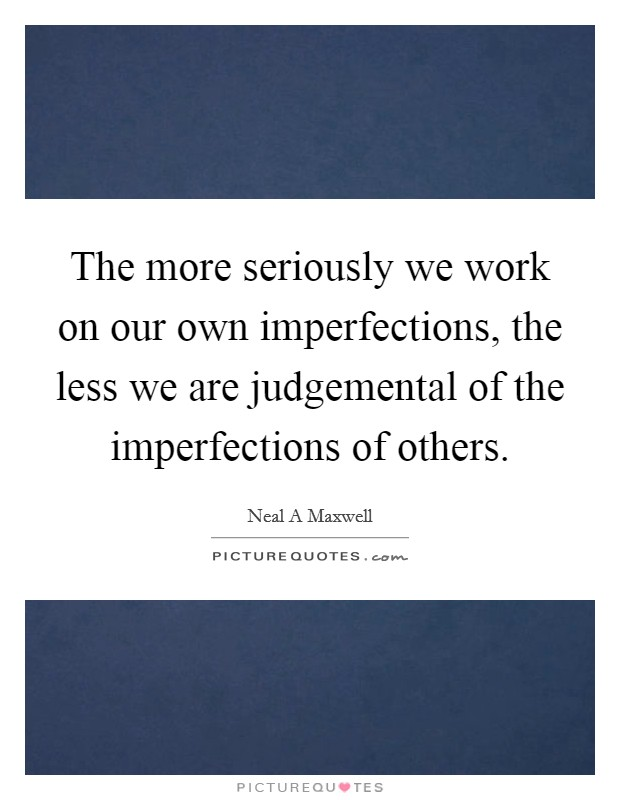 The more seriously we work on our own imperfections, the less we are judgemental of the imperfections of others Picture Quote #1