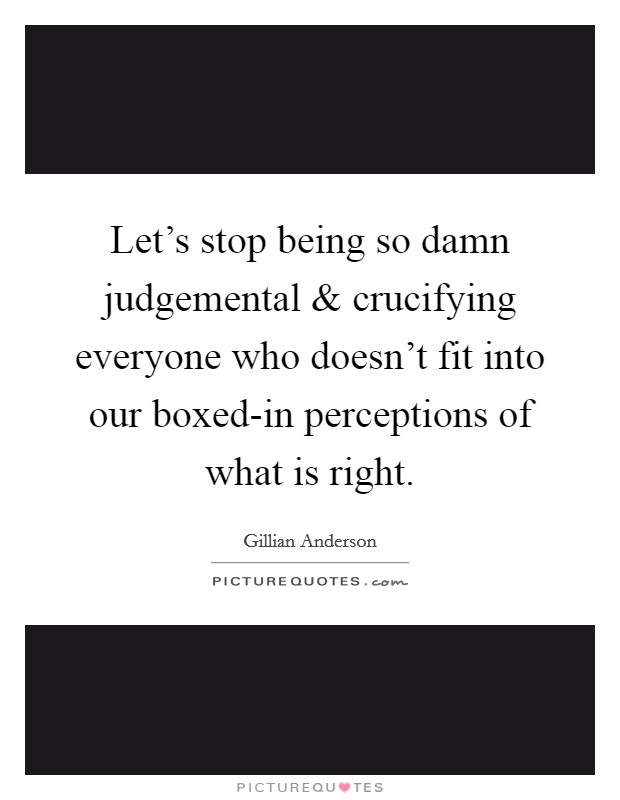 Let's stop being so damn judgemental and crucifying everyone who doesn't fit into our boxed-in perceptions of what is right Picture Quote #1