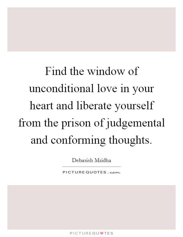 Find the window of unconditional love in your heart and liberate yourself from the prison of judgemental and conforming thoughts Picture Quote #1